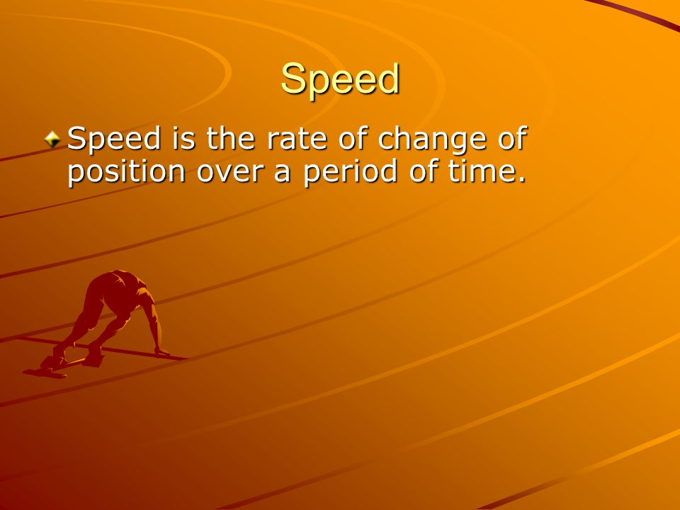 Speed Speed is the rate of change of position over a period of time.
