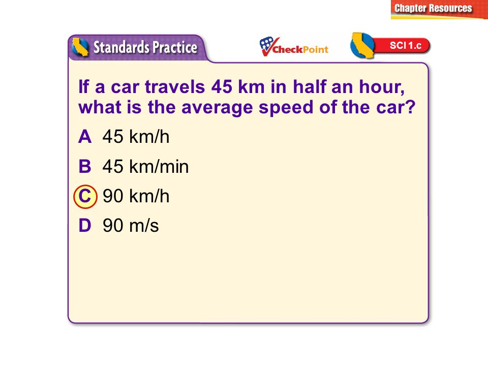 SCI 1.c If a car travels 45 km in half an hour, what is the average speed of the car A 45 km/h. B 45 km/min.