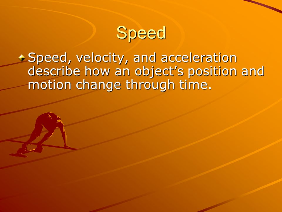 Speed Speed, velocity, and acceleration describe how an object's position and motion change through time.