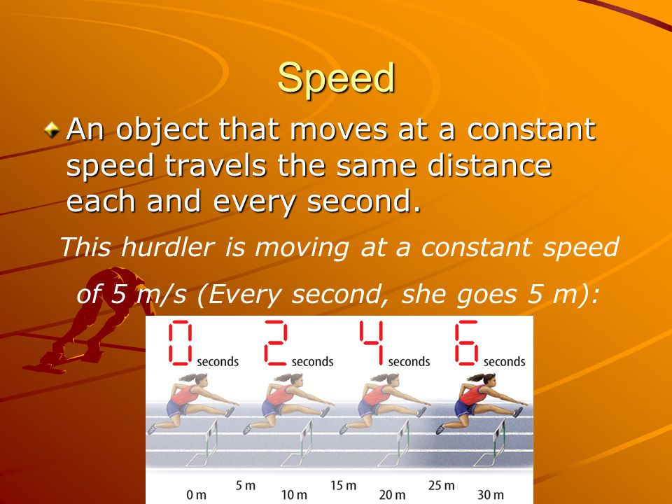 Speed An object that moves at a constant speed travels the same distance each and every second. This hurdler is moving at a constant speed.