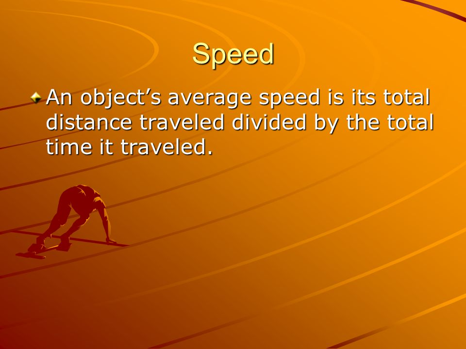 Speed An object's average speed is its total distance traveled divided by the total time it traveled.