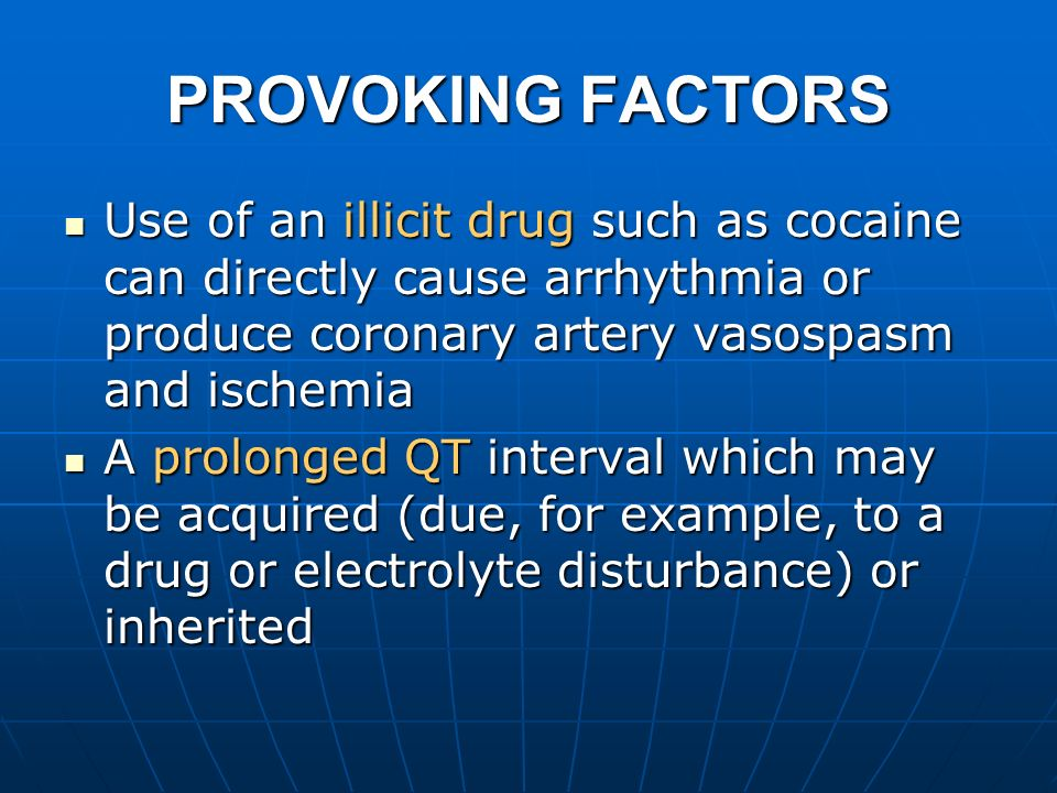 PROVOKING FACTORS Use of an illicit drug such as cocaine can directly cause arrhythmia or produce coronary artery vasospasm and ischemia.