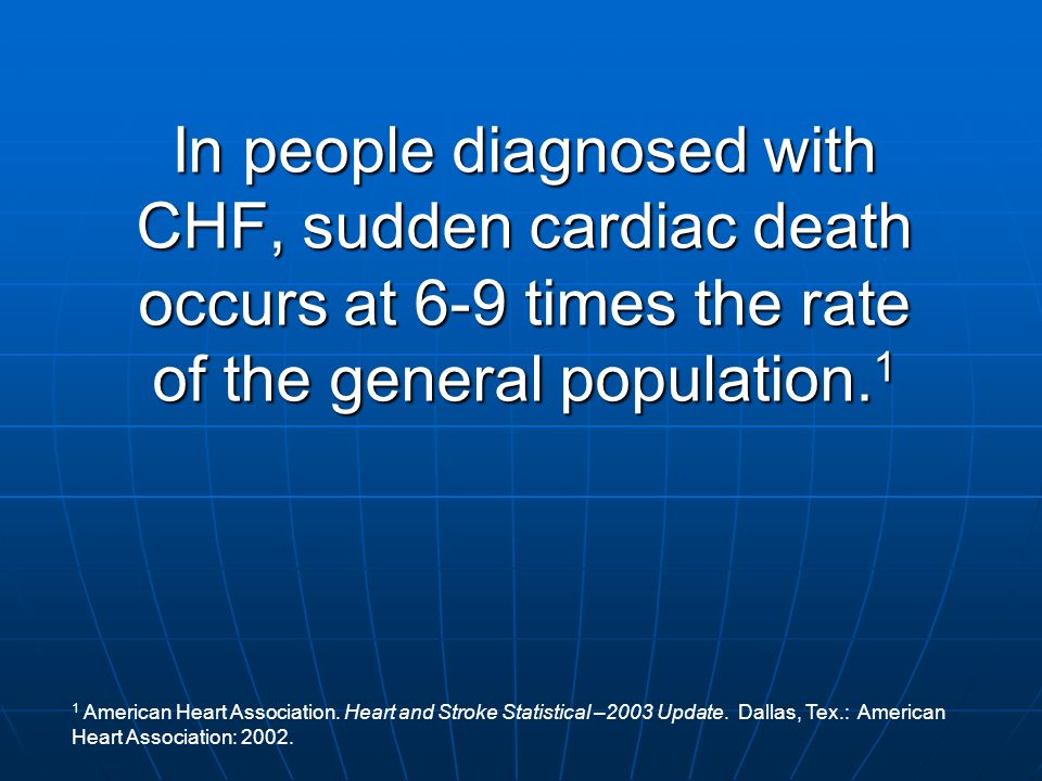 In people diagnosed with CHF, sudden cardiac death occurs at 6-9 times the rate of the general population.1