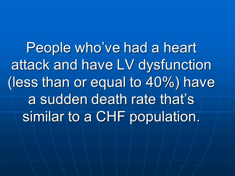 People who've had a heart attack and have LV dysfunction (less than or equal to 40%) have a sudden death rate that's similar to a CHF population.