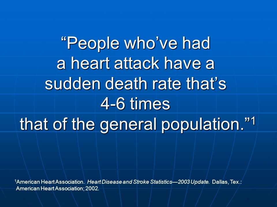 People who've had a heart attack have a sudden death rate that's 4-6 times that of the general population. 1