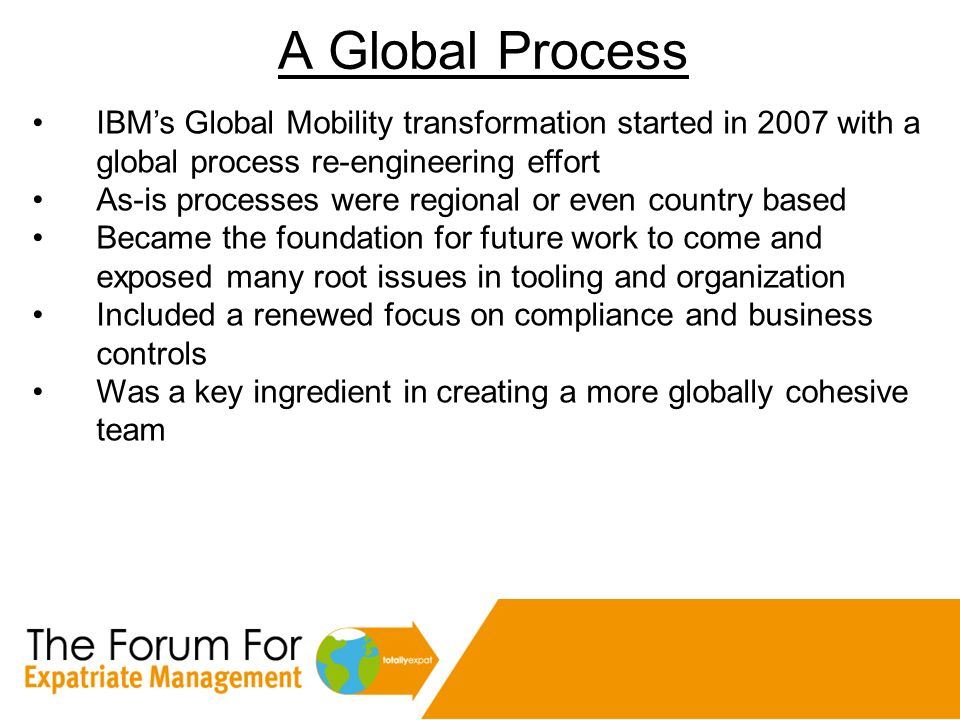 A Global Process IBM's Global Mobility transformation started in 2007 with a global process re-engineering effort.