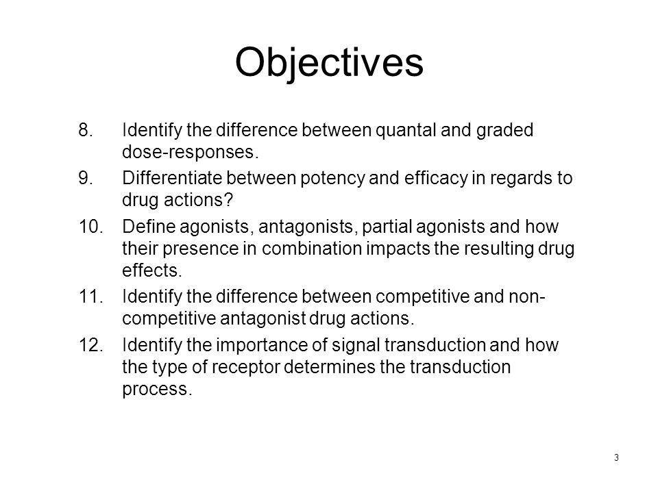 Objectives Identify the difference between quantal and graded dose-responses. Differentiate between potency and efficacy in regards to drug actions