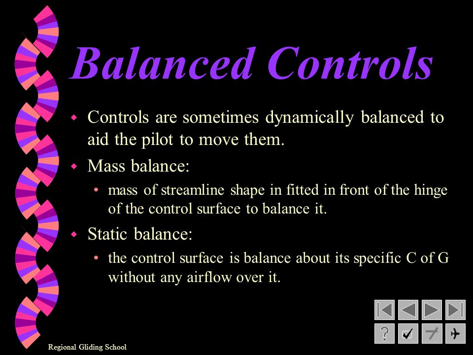 Balanced Controls Controls are sometimes dynamically balanced to aid the pilot to move them. Mass balance: