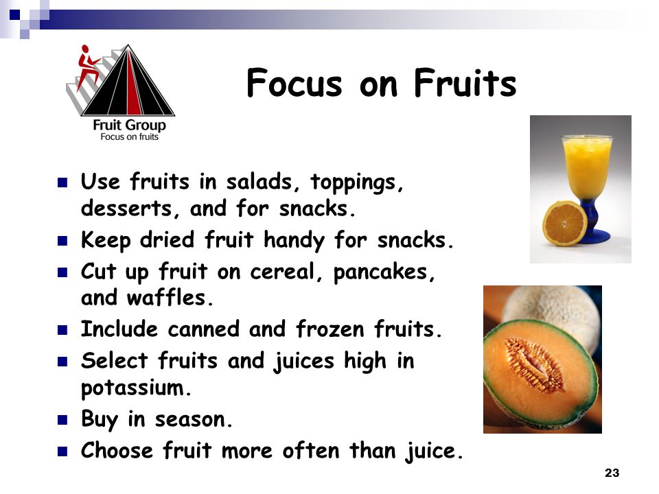 Focus on Fruits Use fruits in salads, toppings, desserts, and for snacks. Keep dried fruit handy for snacks.