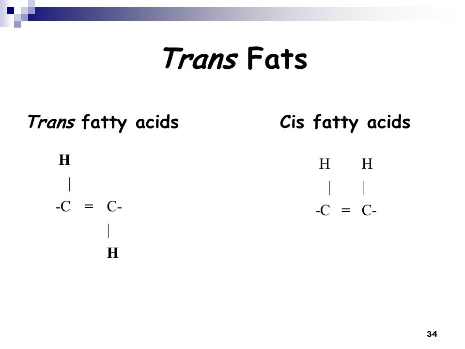 Trans Fats Trans fatty acids Cis fatty acids H | -C = C- H | -C = C-