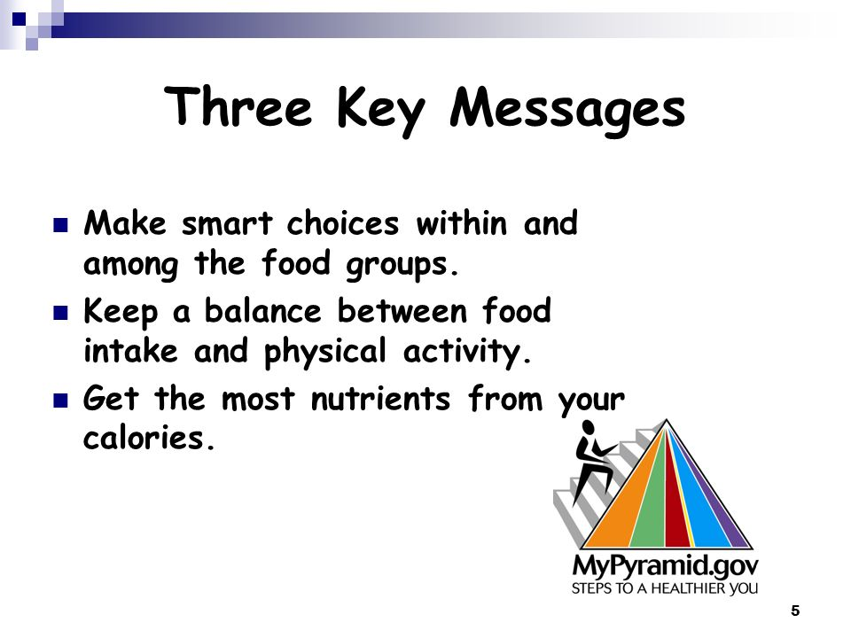 Three Key Messages Make smart choices within and among the food groups. Keep a balance between food intake and physical activity.