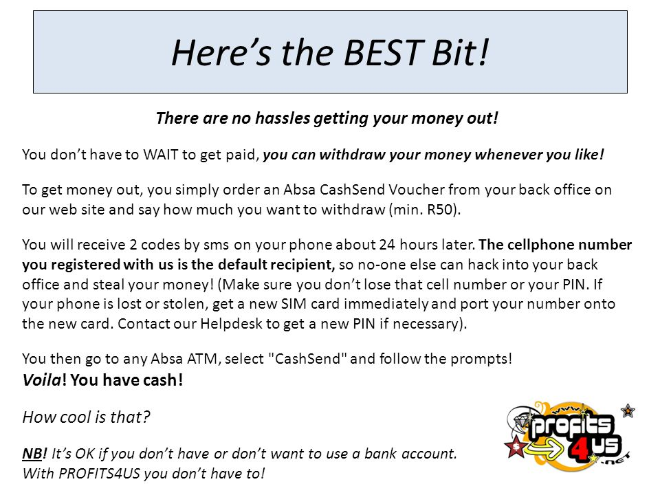 There are no hassles getting your money out!