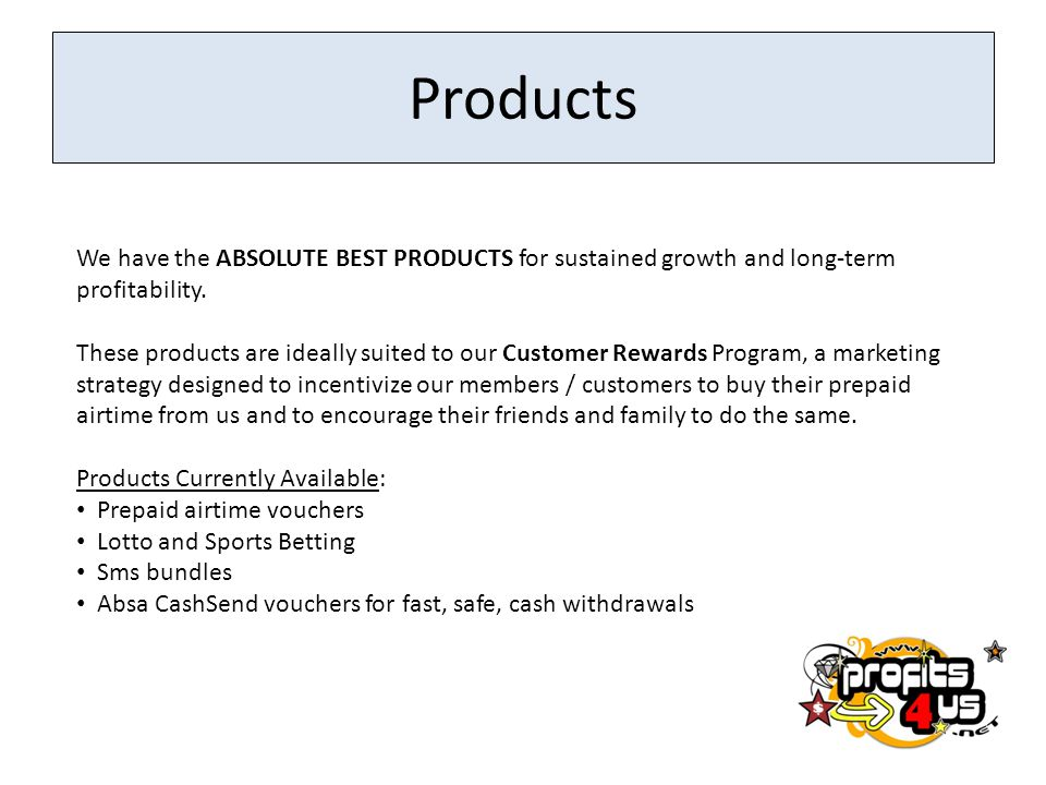 Products We have the ABSOLUTE BEST PRODUCTS for sustained growth and long-term profitability.