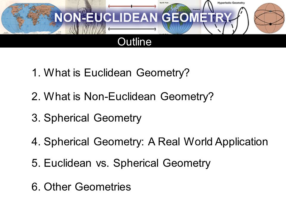 Outline 1. What is Euclidean Geometry 2. What is Non-Euclidean Geometry 3. Spherical Geometry. 4. Spherical Geometry: A Real World Application.