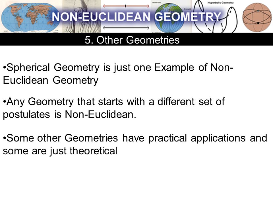 5. Other Geometries Spherical Geometry is just one Example of Non-Euclidean Geometry.