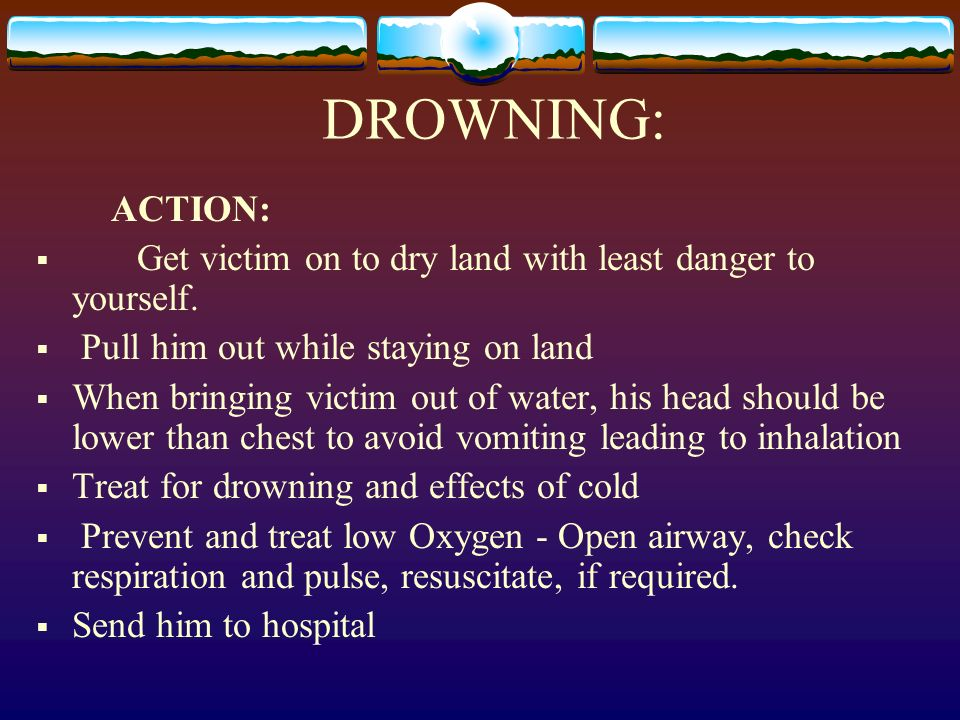 DROWNING:ACTION: Get victim on to dry land with least danger to yourself. Pull him out while staying on land.