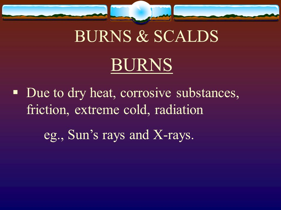 BURNS & SCALDSBURNS.Due to dry heat, corrosive substances, friction, extreme cold, radiation.