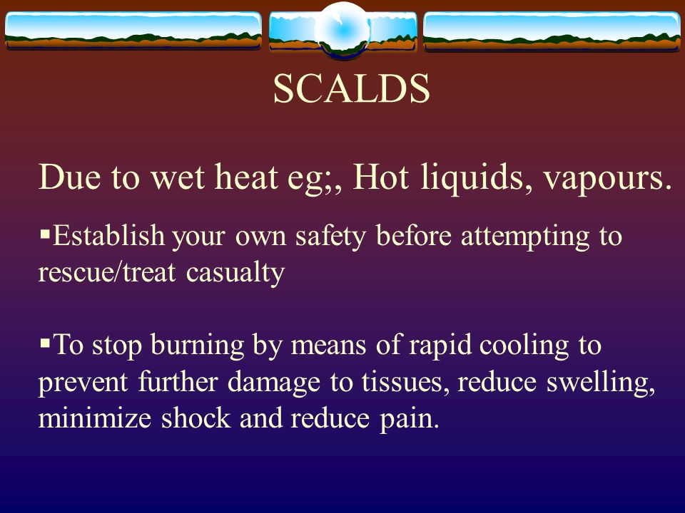 SCALDS Due to wet heat eg;, Hot liquids, vapours.