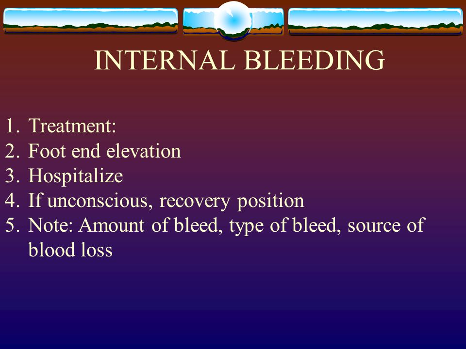 INTERNAL BLEEDING Treatment: Foot end elevation Hospitalize