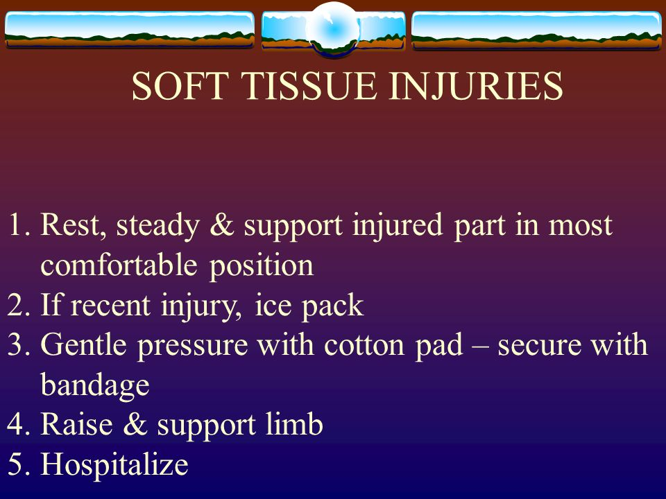 SOFT TISSUE INJURIESRest, steady & support injured part in most comfortable position. If recent injury, ice pack.