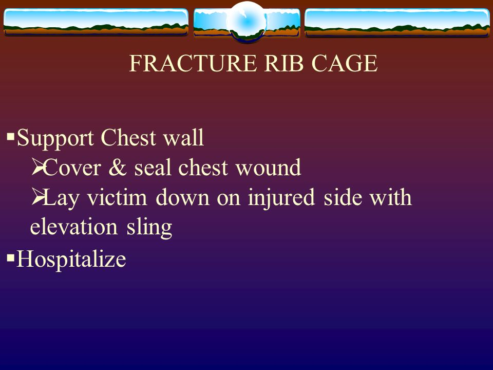 FRACTURE RIB CAGESupport Chest wall. Cover & seal chest wound. Lay victim down on injured side with elevation sling.