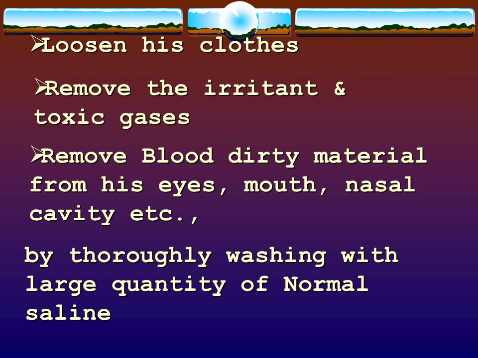 Loosen his clothesRemove the irritant & toxic gases. Remove Blood dirty material from his eyes, mouth, nasal cavity etc.,