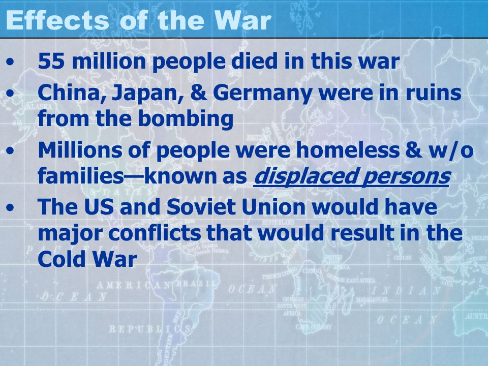 Effects of the War 55 million people died in this war