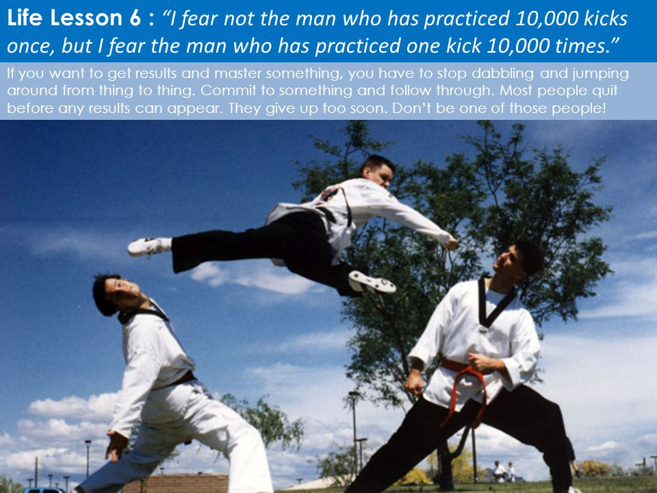 Life Lesson 6 : I fear not the man who has practiced 10,000 kicks once, but I fear the man who has practiced one kick 10,000 times.