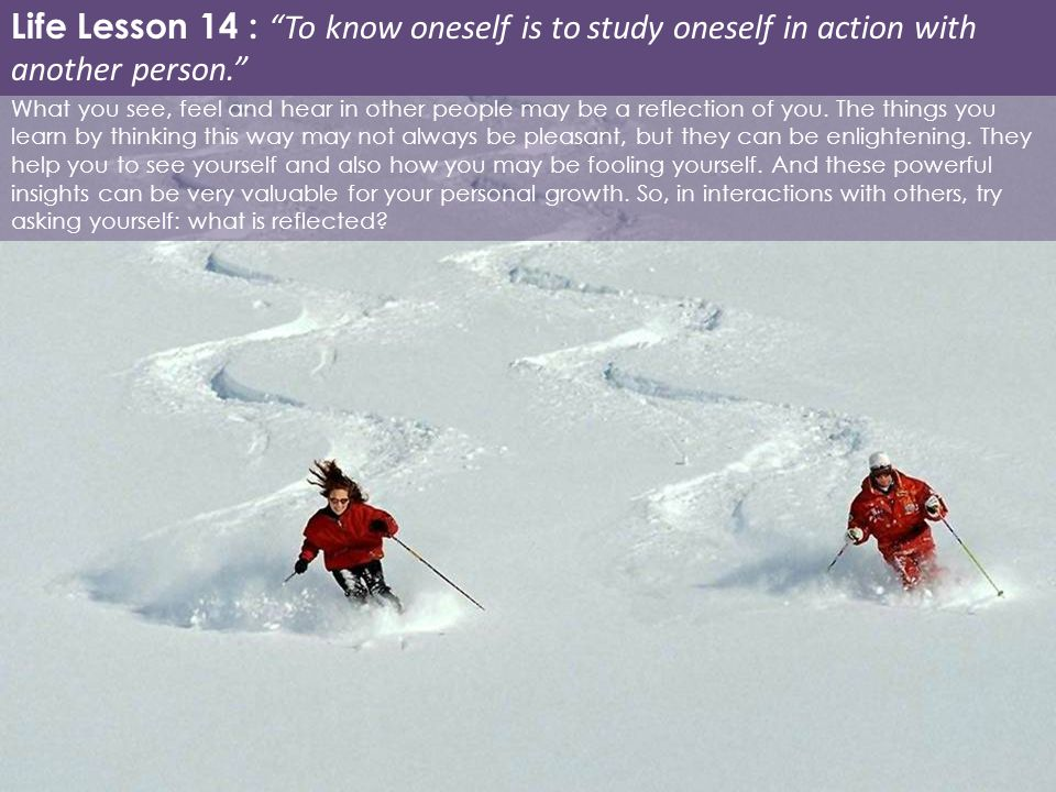 Life Lesson 14 : To know oneself is to study oneself in action with another person.