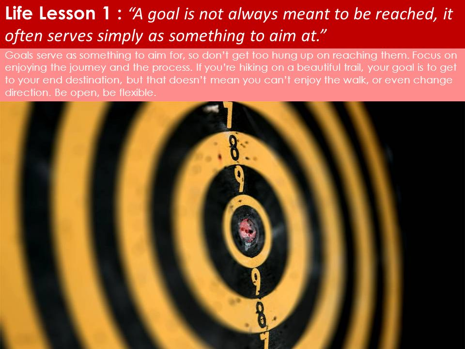 Life Lesson 1 : A goal is not always meant to be reached, it often serves simply as something to aim at.