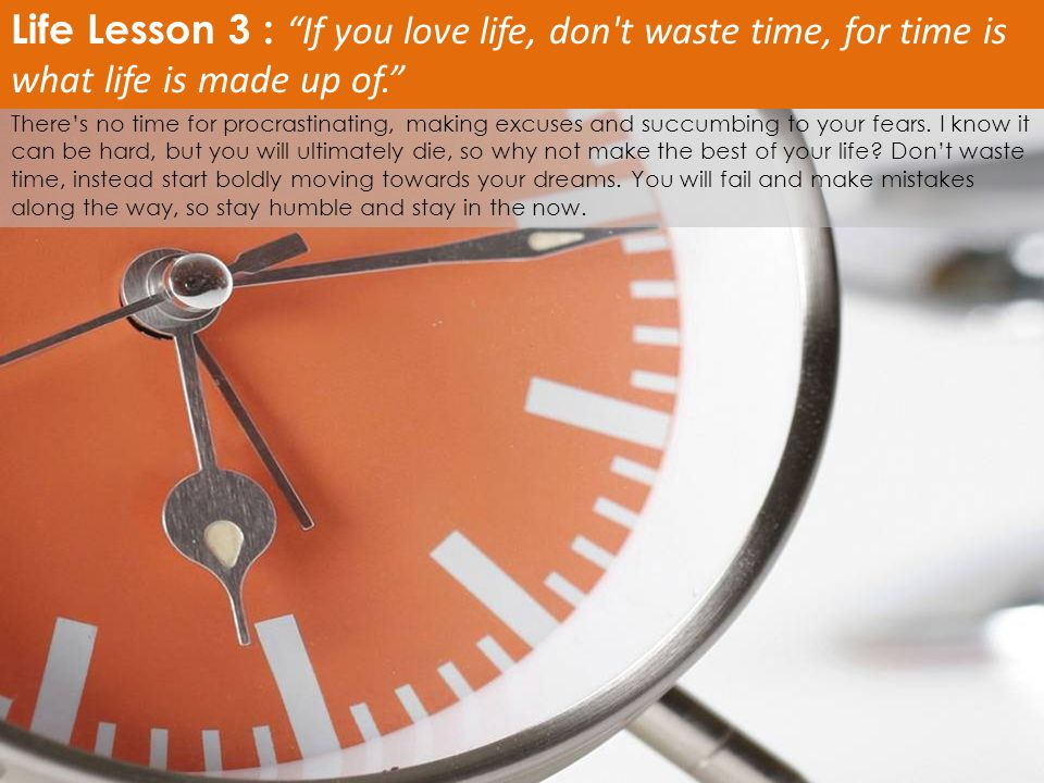 Life Lesson 3 : If you love life, don t waste time, for time is what life is made up of.
