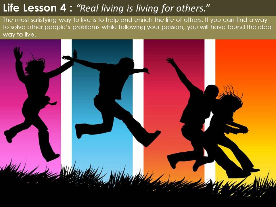 Life Lesson 4 : Real living is living for others.