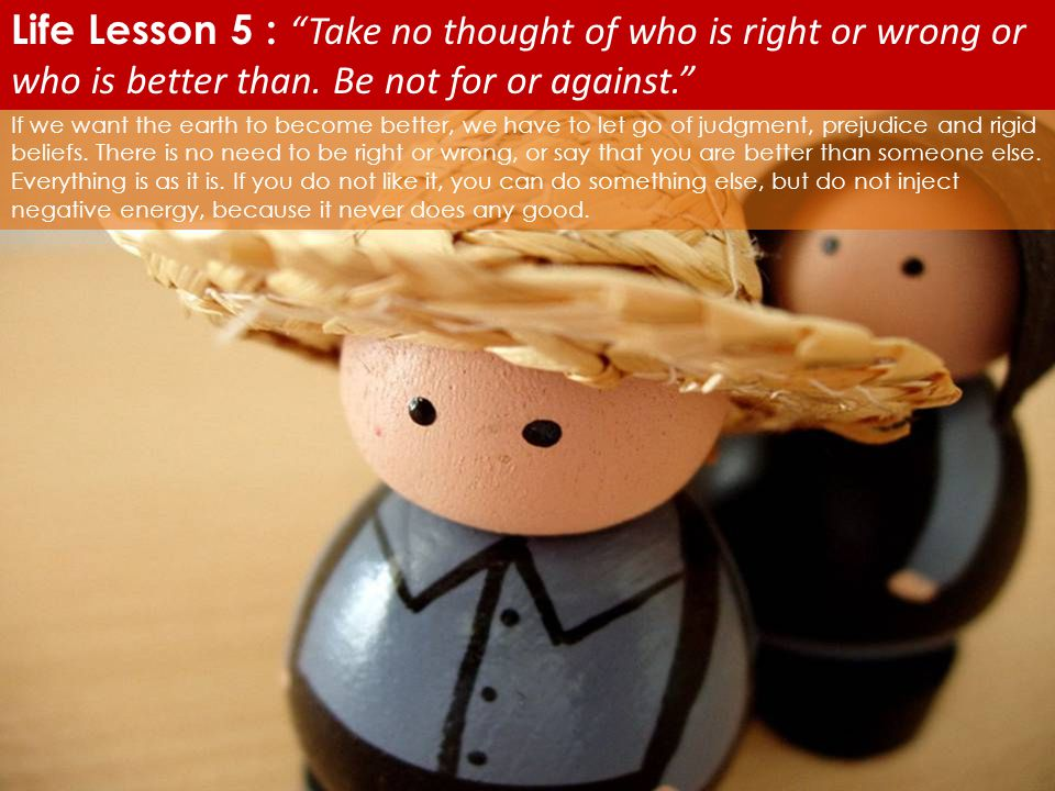 Life Lesson 5 : Take no thought of who is right or wrong or who is better than. Be not for or against.