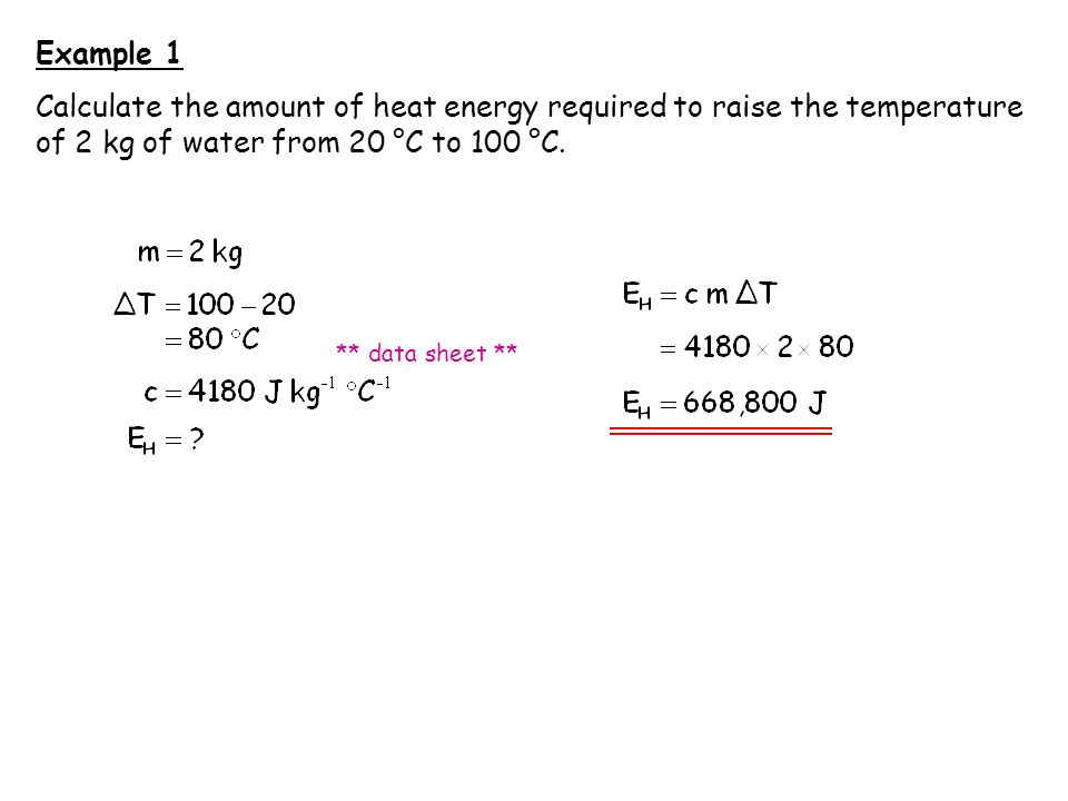 Example 1 Calculate the amount of heat energy required to raise the temperature of 2 kg of water from 20 °C to 100 °C.