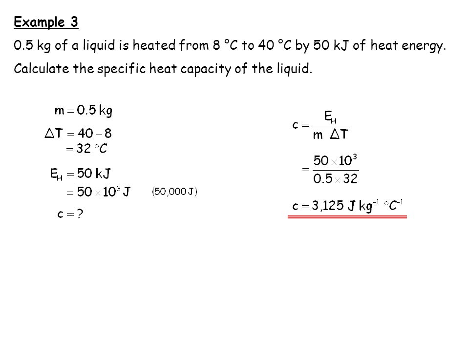Example 3 0.5 kg of a liquid is heated from 8 °C to 40 °C by 50 kJ of heat energy.