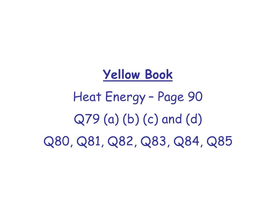 Yellow Book Heat Energy – Page 90 Q79 (a) (b) (c) and (d) Q80, Q81, Q82, Q83, Q84, Q85