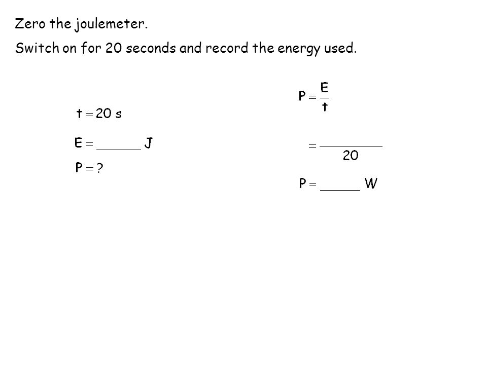 Zero the joulemeter. Switch on for 20 seconds and record the energy used.