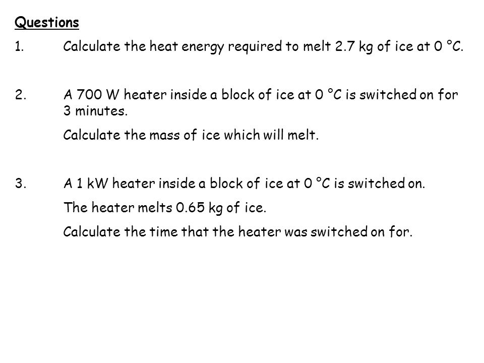 Questions 1. Calculate the heat energy required to melt 2.7 kg of ice at 0 °C.