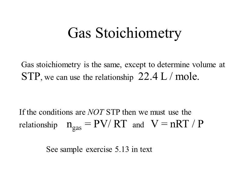 Gas Stoichiometry Gas stoichiometry is the same, except to determine volume at STP, we can use the relationship 22.4 L / mole.