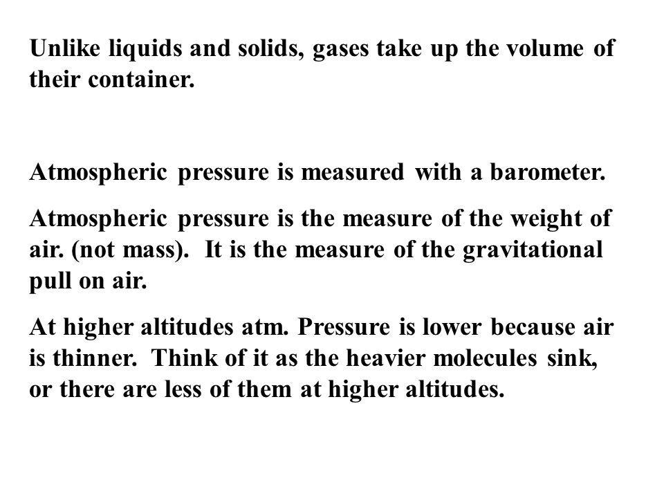 Unlike liquids and solids, gases take up the volume of their container.