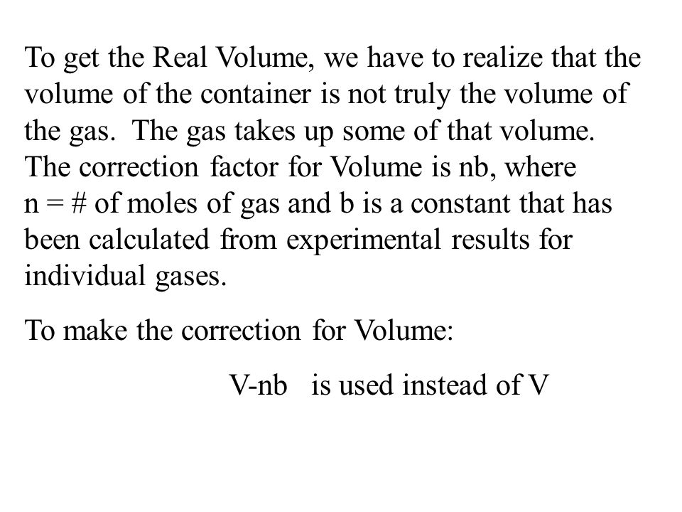To get the Real Volume, we have to realize that the volume of the container is not truly the volume of the gas. The gas takes up some of that volume. The correction factor for Volume is nb, where n = # of moles of gas and b is a constant that has been calculated from experimental results for individual gases.