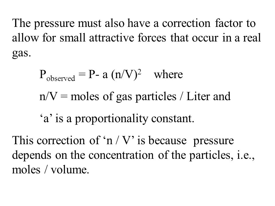 The pressure must also have a correction factor to allow for small attractive forces that occur in a real gas.