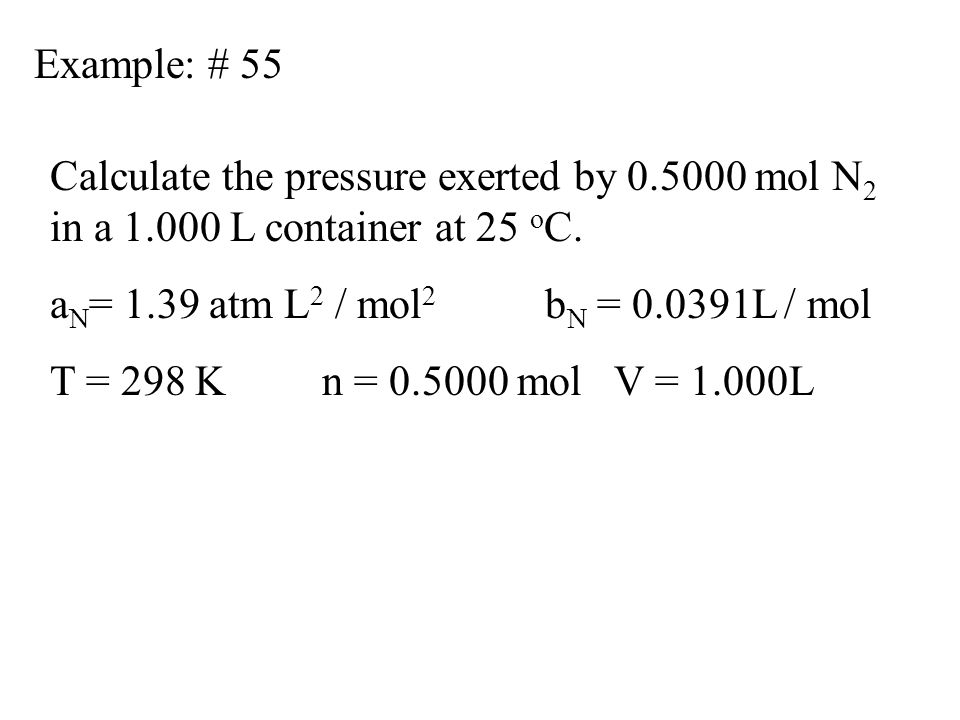 Example: # 55 Calculate the pressure exerted by 0.5000 mol N2 in a 1.000 L container at 25 oC. aN= 1.39 atm L2 / mol2 bN = 0.0391L / mol.