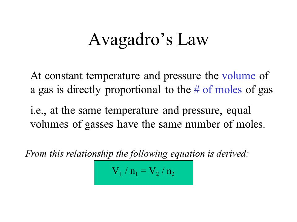 Avagadro's Law At constant temperature and pressure the volume of a gas is directly proportional to the # of moles of gas.