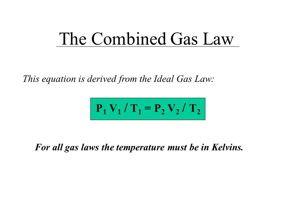The Combined Gas Law P1 V1 / T1 = P2 V2 / T2