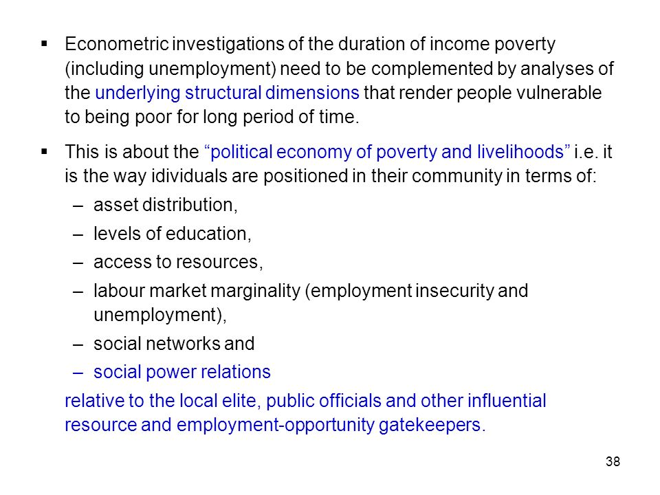 Econometric investigations of the duration of income poverty (including unemployment) need to be complemented by analyses of the underlying structural dimensions that render people vulnerable to being poor for long period of time.