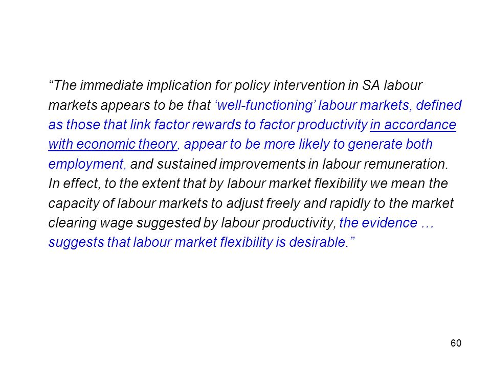 The immediate implication for policy intervention in SA labour markets appears to be that 'well-functioning' labour markets, defined as those that link factor rewards to factor productivity in accordance with economic theory, appear to be more likely to generate both employment, and sustained improvements in labour remuneration.