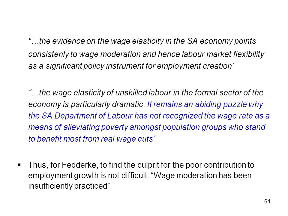 …the evidence on the wage elasticity in the SA economy points consistenly to wage moderation and hence labour market flexibility as a significant policy instrument for employment creation