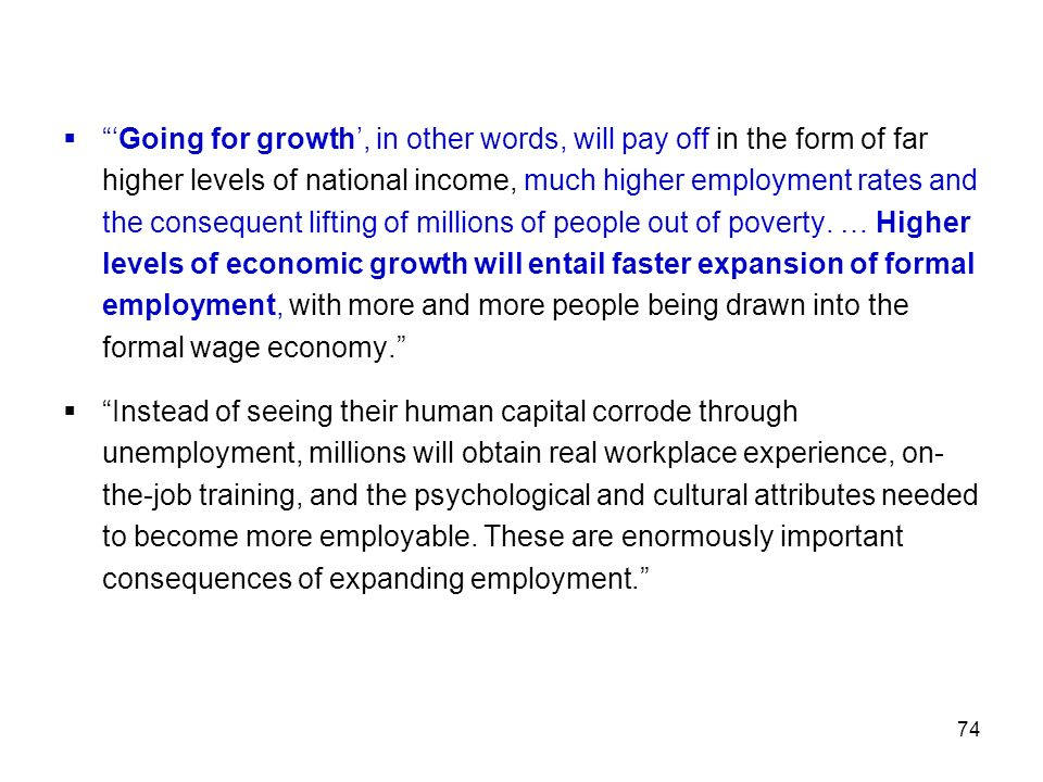 'Going for growth', in other words, will pay off in the form of far higher levels of national income, much higher employment rates and the consequent lifting of millions of people out of poverty. … Higher levels of economic growth will entail faster expansion of formal employment, with more and more people being drawn into the formal wage economy.
