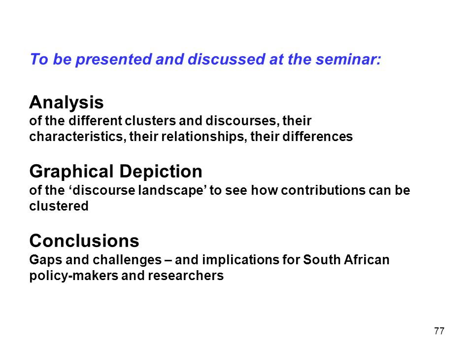 To be presented and discussed at the seminar: Analysis of the different clusters and discourses, their characteristics, their relationships, their differences Graphical Depiction of the 'discourse landscape' to see how contributions can be clustered Conclusions Gaps and challenges – and implications for South African policy-makers and researchers